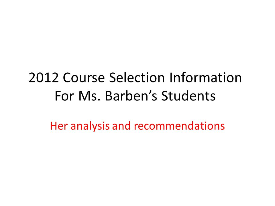 2012 Course Selection Information For Ms. Barbens Students Her analysis and recommendations