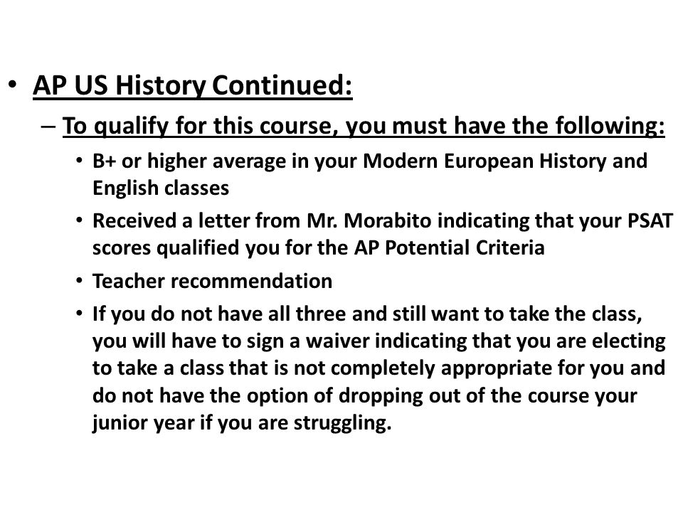 AP US History Continued: – To qualify for this course, you must have the following: B+ or higher average in your Modern European History and English classes Received a letter from Mr.