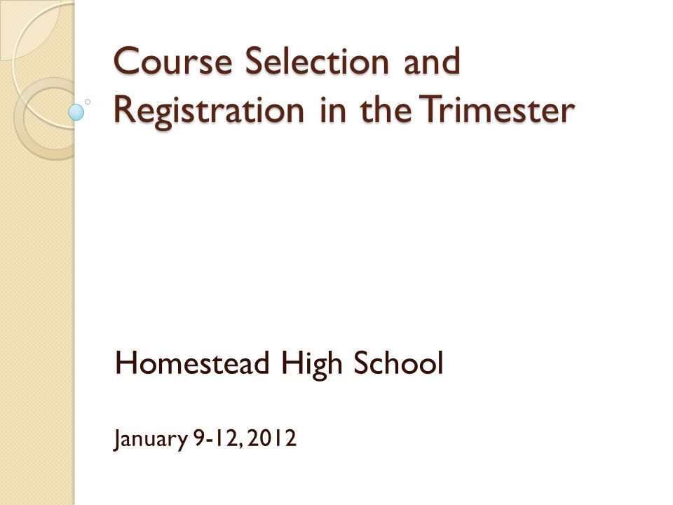 Course Selection and Registration in the Trimester Homestead High School January 9-12, 2012