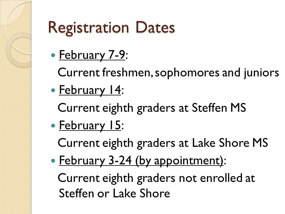 Registration Dates February 7-9: Current freshmen, sophomores and juniors February 14: Current eighth graders at Steffen MS February 15: Current eighth graders at Lake Shore MS February 3-24 (by appointment): Current eighth graders not enrolled at Steffen or Lake Shore