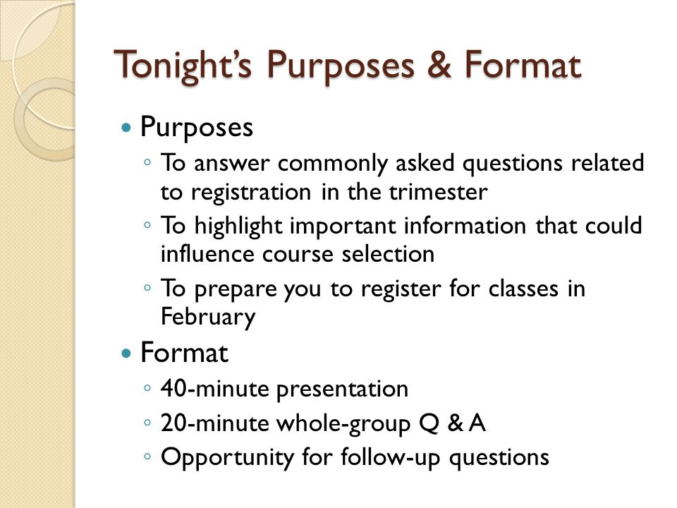 Tonights Purposes & Format Purposes To answer commonly asked questions related to registration in the trimester To highlight important information that could influence course selection To prepare you to register for classes in February Format 40-minute presentation 20-minute whole-group Q & A Opportunity for follow-up questions