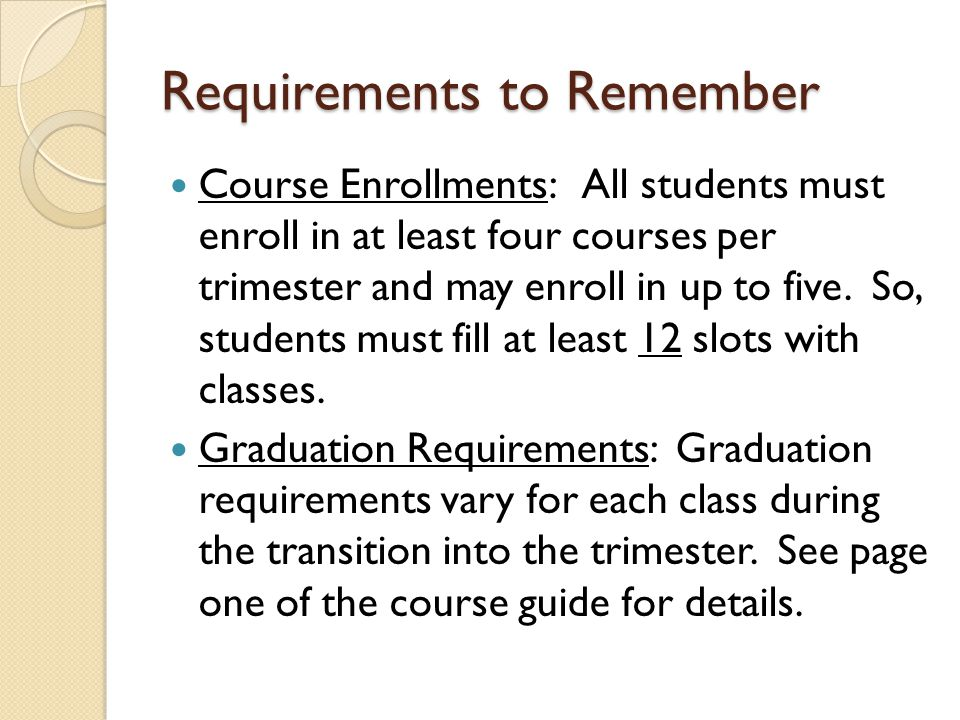 Requirements to Remember Course Enrollments: All students must enroll in at least four courses per trimester and may enroll in up to five.