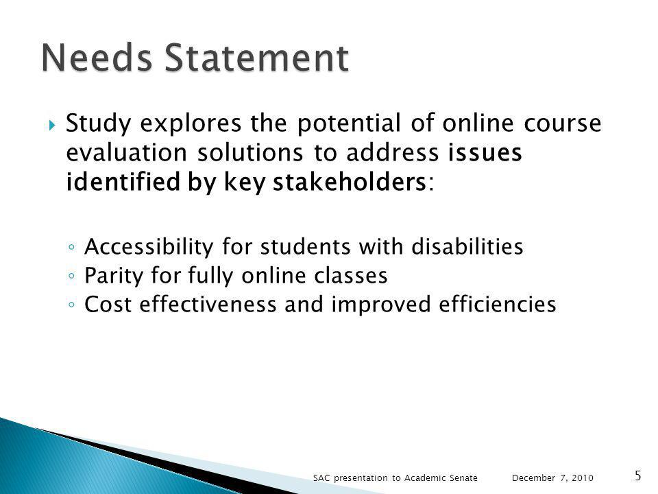 Study explores the potential of online course evaluation solutions to address issues identified by key stakeholders: Accessibility for students with disabilities Parity for fully online classes Cost effectiveness and improved efficiencies December 7, SAC presentation to Academic Senate