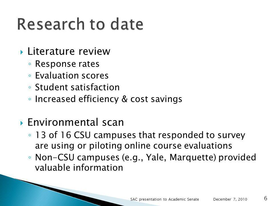 Literature review Response rates Evaluation scores Student satisfaction Increased efficiency & cost savings Environmental scan 13 of 16 CSU campuses that responded to survey are using or piloting online course evaluations Non-CSU campuses (e.g., Yale, Marquette) provided valuable information December 7, SAC presentation to Academic Senate