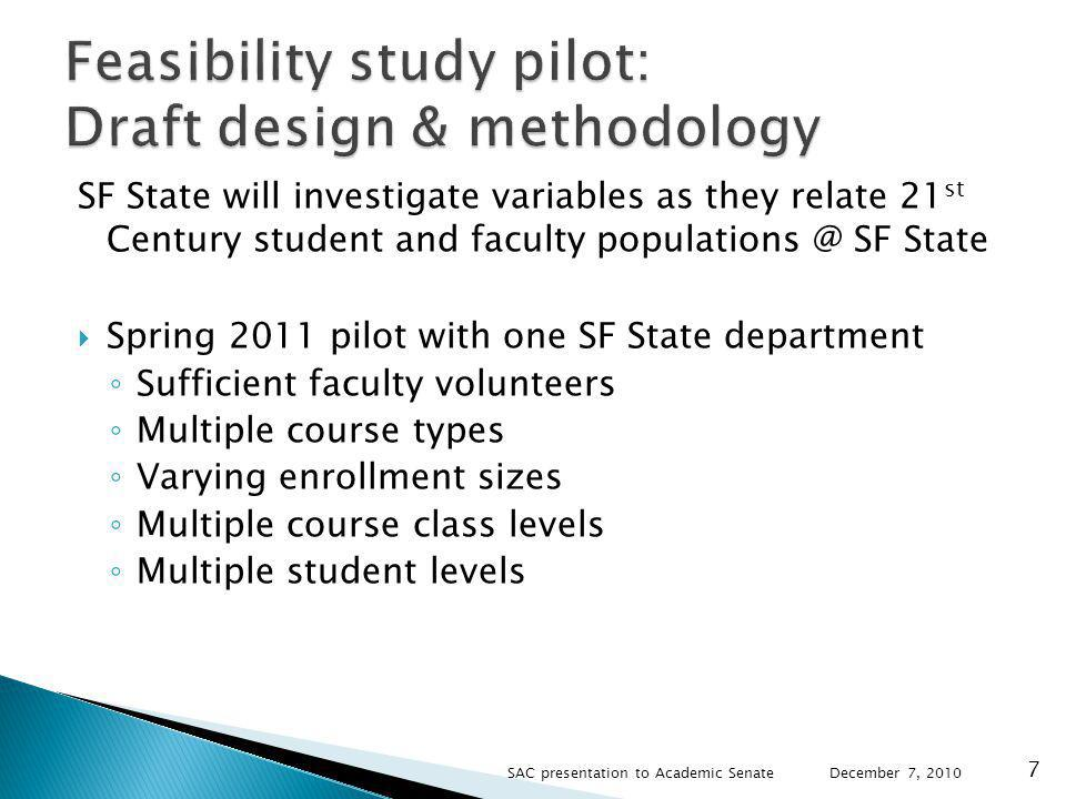 SF State will investigate variables as they relate 21 st Century student and faculty SF State Spring 2011 pilot with one SF State department Sufficient faculty volunteers Multiple course types Varying enrollment sizes Multiple course class levels Multiple student levels December 7, SAC presentation to Academic Senate