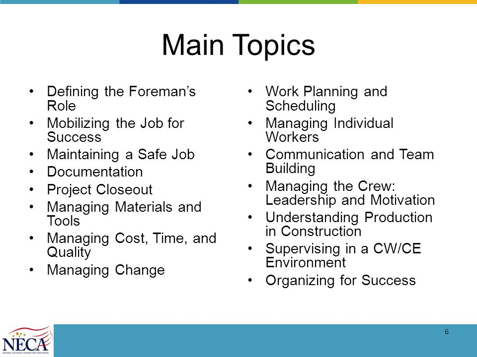 6 Main Topics Defining the Foremans Role Mobilizing the Job for Success Maintaining a Safe Job Documentation Project Closeout Managing Materials and Tools Managing Cost, Time, and Quality Managing Change Work Planning and Scheduling Managing Individual Workers Communication and Team Building Managing the Crew: Leadership and Motivation Understanding Production in Construction Supervising in a CW/CE Environment Organizing for Success
