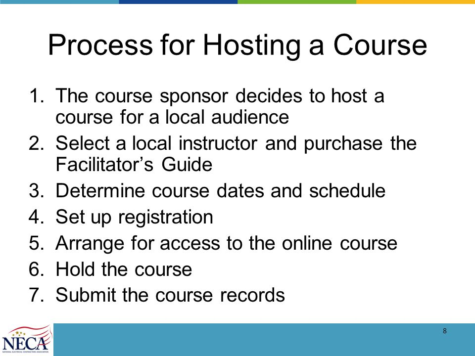 8 Process for Hosting a Course 1.The course sponsor decides to host a course for a local audience 2.Select a local instructor and purchase the Facilitators Guide 3.Determine course dates and schedule 4.Set up registration 5.Arrange for access to the online course 6.Hold the course 7.Submit the course records