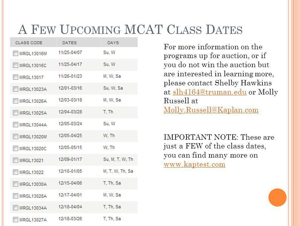 A F EW U PCOMING MCAT C LASS D ATES For more information on the programs up for auction, or if you do not win the auction but are interested in learning more, please contact Shelby Hawkins at slh4164@truman.edu or Molly Russell at Molly.Russell@Kaplan.comslh4164@truman.edu Molly.Russell@Kaplan.com IMPORTANT NOTE: These are just a FEW of the class dates, you can find many more on www.kaptest.com www.kaptest.com