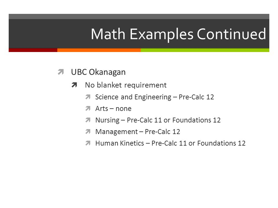 Math Examples Continued UBC Okanagan No blanket requirement Science and Engineering – Pre-Calc 12 Arts – none Nursing – Pre-Calc 11 or Foundations 12 Management – Pre-Calc 12 Human Kinetics – Pre-Calc 11 or Foundations 12