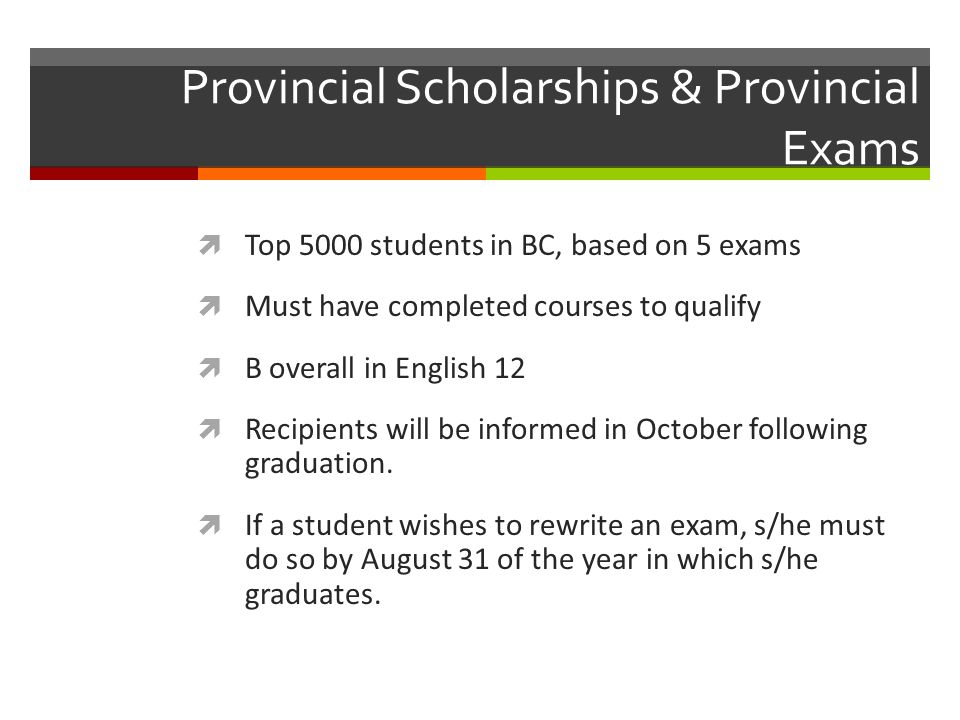 Provincial Scholarships & Provincial Exams Top 5000 students in BC, based on 5 exams Must have completed courses to qualify B overall in English 12 Recipients will be informed in October following graduation.
