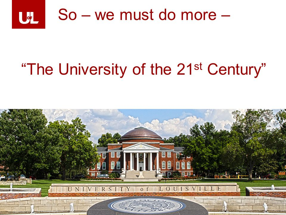 LOUISVILLE.EDU 39 So – we must do more – The University of the 21 st Century
