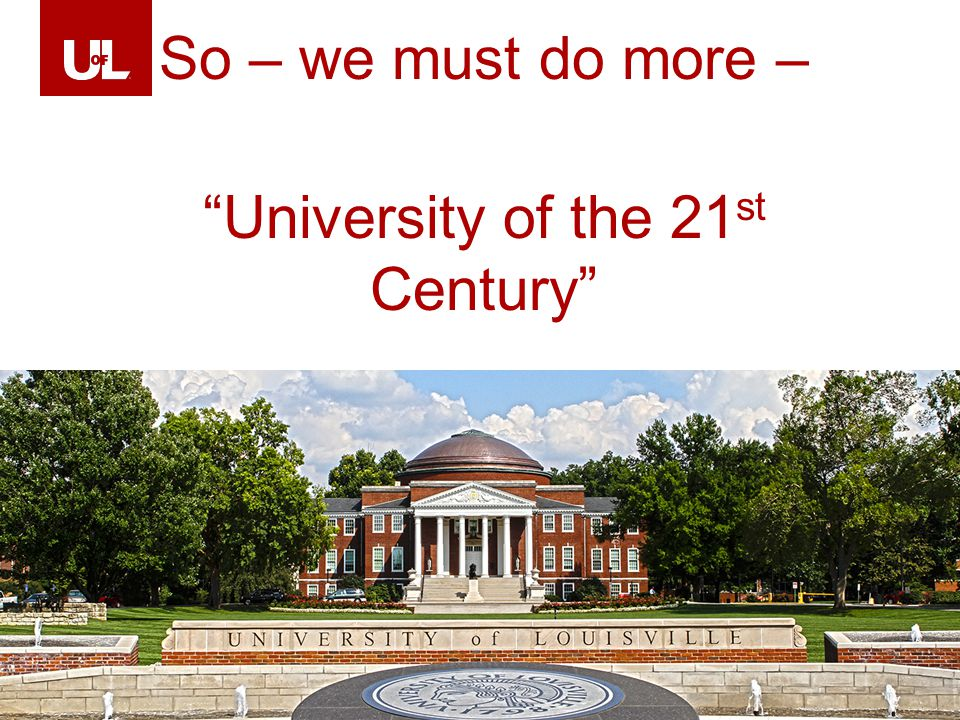 LOUISVILLE.EDU 41 So – we must do more – University of the 21 st Century