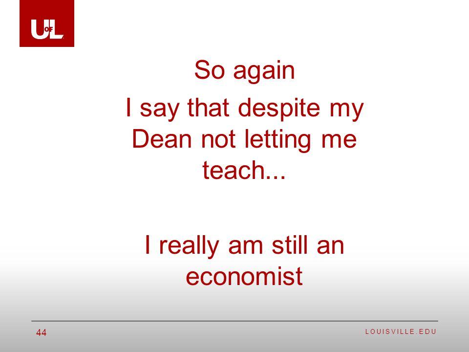 LOUISVILLE.EDU 44 So again I say that despite my Dean not letting me teach... I really am still an economist