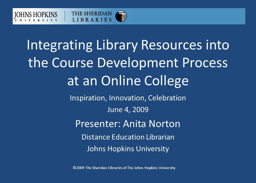 Integrating Library Resources into the Course Development Process at an Online College ©2009 The Sheridan Libraries of The Johns Hopkins University Inspiration, Innovation, Celebration June 4, 2009 Presenter: Anita Norton Distance Education Librarian Johns Hopkins University