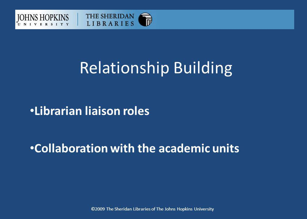 Relationship Building Librarian liaison roles Collaboration with the academic units ©2009 The Sheridan Libraries of The Johns Hopkins University