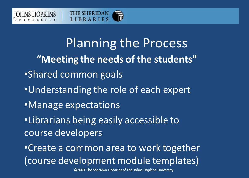 Planning the Process Meeting the needs of the students Shared common goals Understanding the role of each expert Manage expectations Librarians being easily accessible to course developers Create a common area to work together (course development module templates) ©2009 The Sheridan Libraries of The Johns Hopkins University