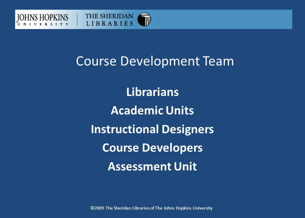 Course Development Team Librarians Academic Units Instructional Designers Course Developers Assessment Unit ©2009 The Sheridan Libraries of The Johns Hopkins University