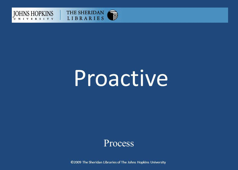 Proactive Process ©2009 The Sheridan Libraries of The Johns Hopkins University