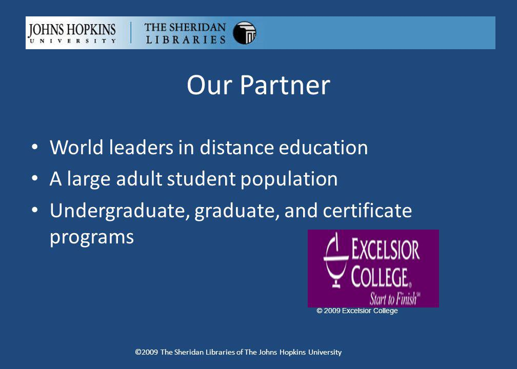 Our Partner World leaders in distance education A large adult student population Undergraduate, graduate, and certificate programs ©2009 The Sheridan Libraries of The Johns Hopkins University © 2009 Excelsior College
