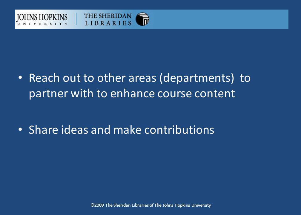 Reach out to other areas (departments) to partner with to enhance course content Share ideas and make contributions ©2009 The Sheridan Libraries of The Johns Hopkins University