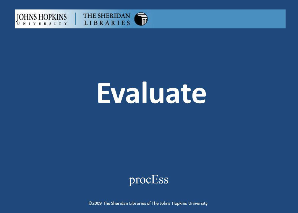 Evaluate procEss ©2009 The Sheridan Libraries of The Johns Hopkins University