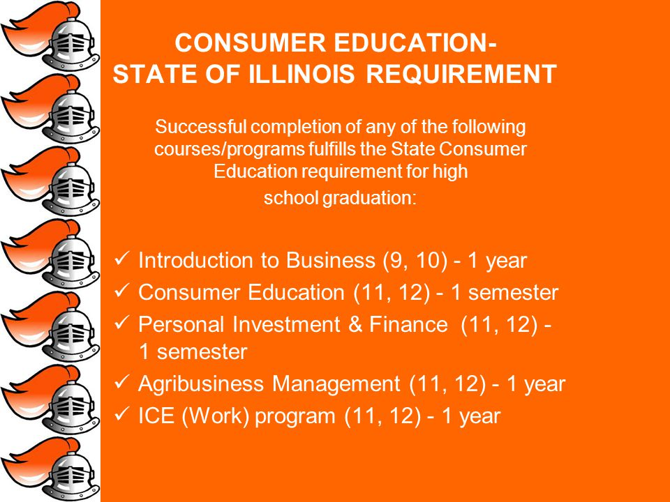 CONSUMER EDUCATION- STATE OF ILLINOIS REQUIREMENT Successful completion of any of the following courses/programs fulfills the State Consumer Education requirement for high school graduation: Introduction to Business (9, 10) - 1 year Consumer Education (11, 12) - 1 semester Personal Investment & Finance (11, 12) - 1 semester Agribusiness Management (11, 12) - 1 year ICE (Work) program (11, 12) - 1 year