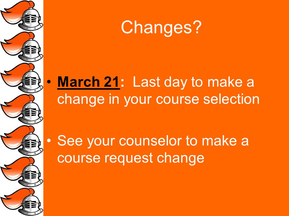 Changes? March 21: Last day to make a change in your course selection See your counselor to make a course request change