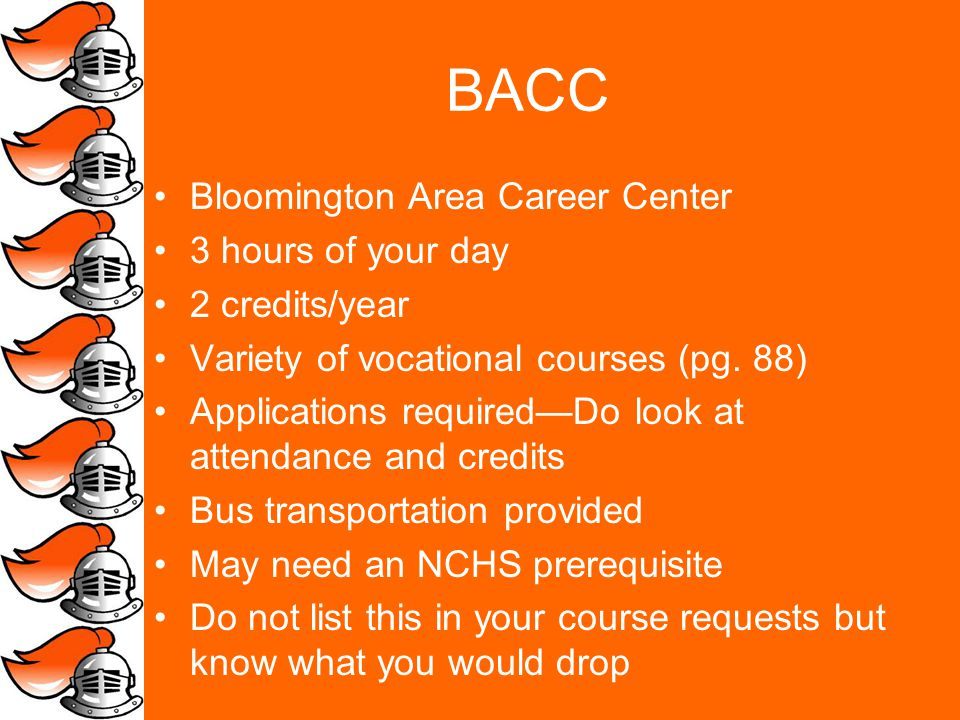 BACC Bloomington Area Career Center 3 hours of your day 2 credits/year Variety of vocational courses (pg.