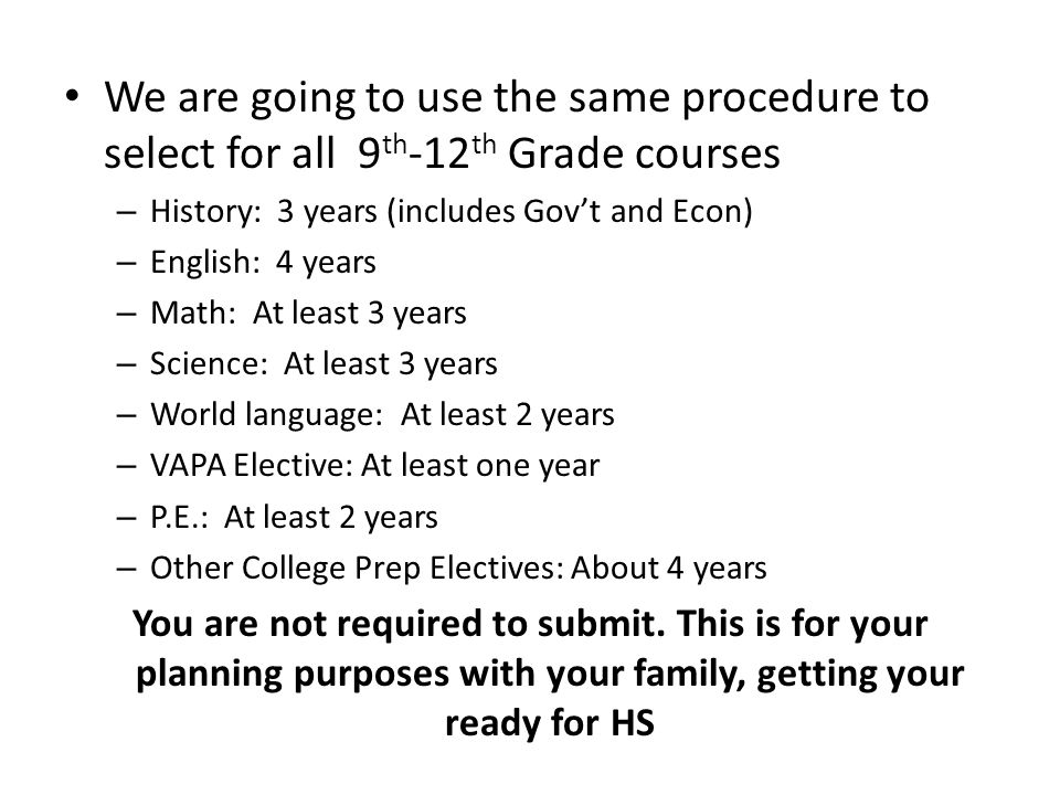 We are going to use the same procedure to select for all 9 th -12 th Grade courses – History: 3 years (includes Govt and Econ) – English: 4 years – Math: At least 3 years – Science: At least 3 years – World language: At least 2 years – VAPA Elective: At least one year – P.E.: At least 2 years – Other College Prep Electives: About 4 years You are not required to submit.