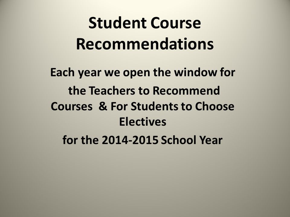 Student Course Recommendations Each year we open the window for the Teachers to Recommend Courses & For Students to Choose Electives for the 2014-2015 School Year
