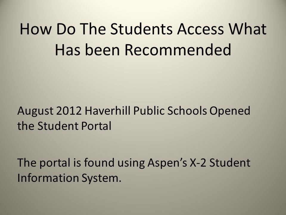 How Do The Students Access What Has been Recommended August 2012 Haverhill Public Schools Opened the Student Portal The portal is found using Aspens X-2 Student Information System.