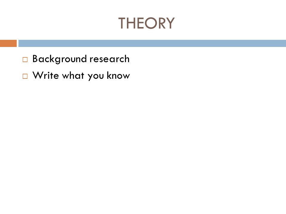THEORY Background research Write what you know