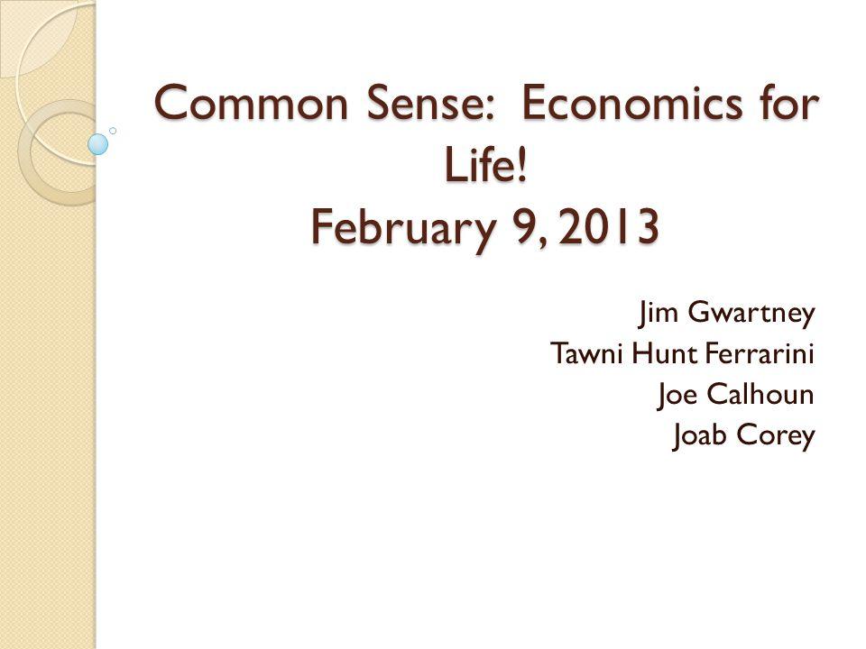 Common Sense: Economics for Life! February 9, 2013 Jim Gwartney Tawni Hunt Ferrarini Joe Calhoun Joab Corey