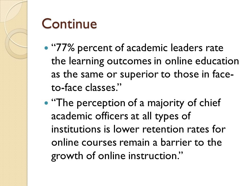Continue 77% percent of academic leaders rate the learning outcomes in online education as the same or superior to those in face- to-face classes.
