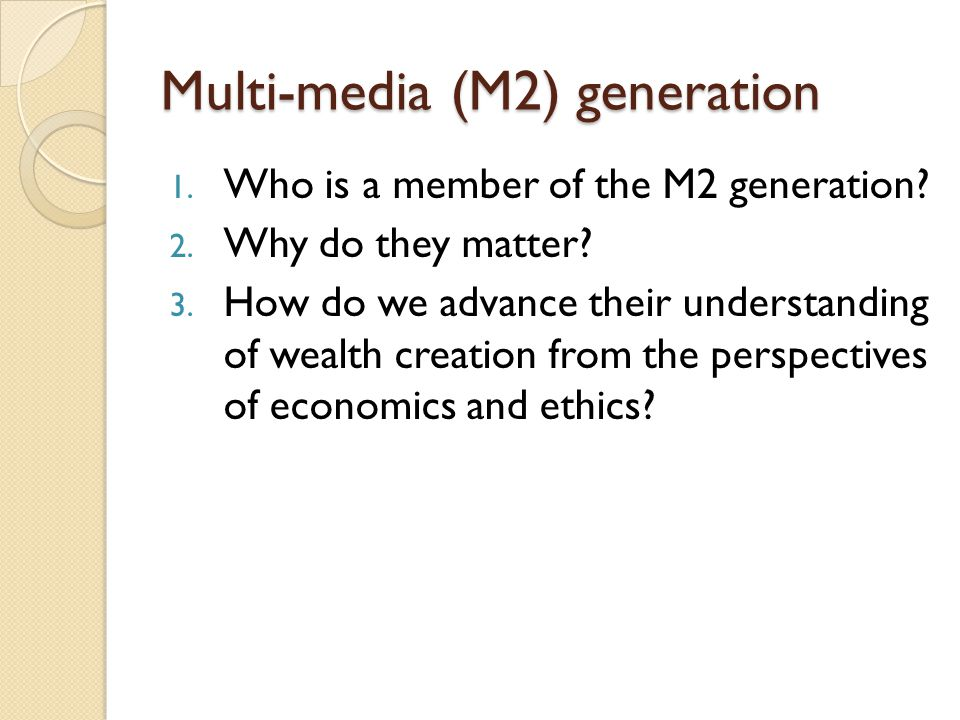 Multi-media (M2) generation 1. Who is a member of the M2 generation? 2. Why do they matter? 3. How do we advance their understanding of wealth creatio