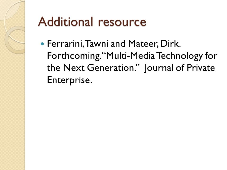 Additional resource Ferrarini, Tawni and Mateer, Dirk. Forthcoming. Multi-Media Technology for the Next Generation. Journal of Private Enterprise.