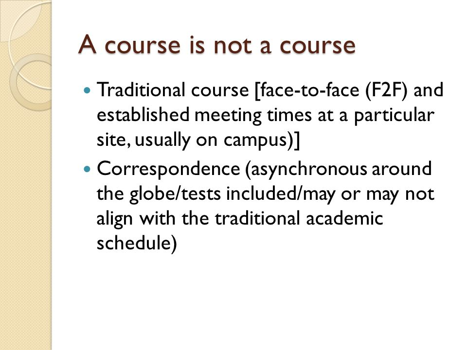 A course is not a course Traditional course [face-to-face (F2F) and established meeting times at a particular site, usually on campus)] Correspondence (asynchronous around the globe/tests included/may or may not align with the traditional academic schedule)