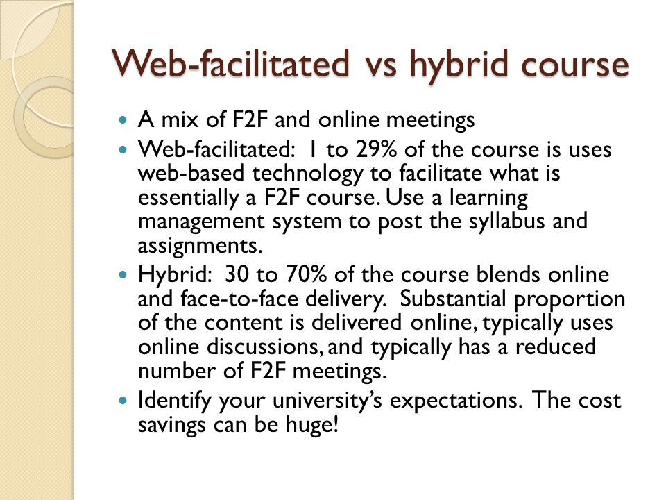 Web-facilitated vs hybrid course A mix of F2F and online meetings Web-facilitated: 1 to 29% of the course is uses web-based technology to facilitate w