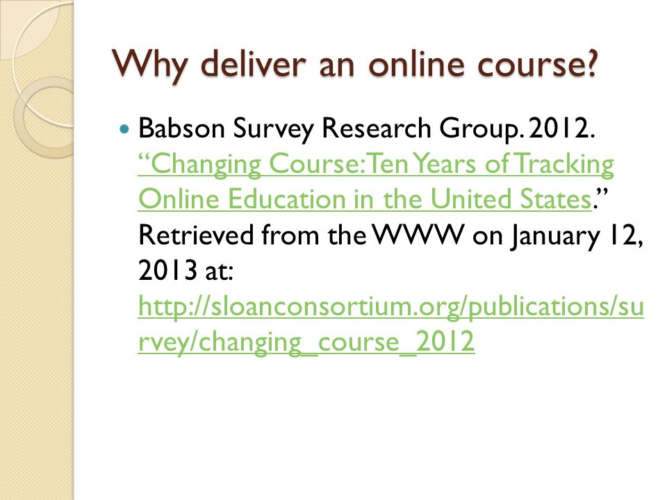 Why deliver an online course? Babson Survey Research Group. 2012. Changing Course: Ten Years of Tracking Online Education in the United States. Retrie