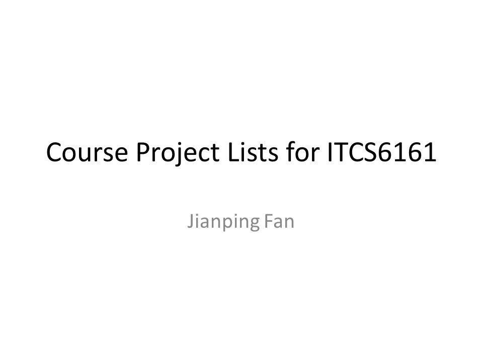 We have two types of projects Paper presentation: select one paper or one topic from course web page, send your selection to instructor jfan@uncc.edu before 10/8/2013, prepare slides within one month and present it at class according to the given schedule;jfan@uncc.edu Project implementation: implement one of the projects on the following list and demonstrate to TA, nzhou@uncc.edu, due day is 11/26/2013;nzhou@uncc.edu Decision should be sent out to jfan@uncc.edu before 10/8/2013jfan@uncc.edu