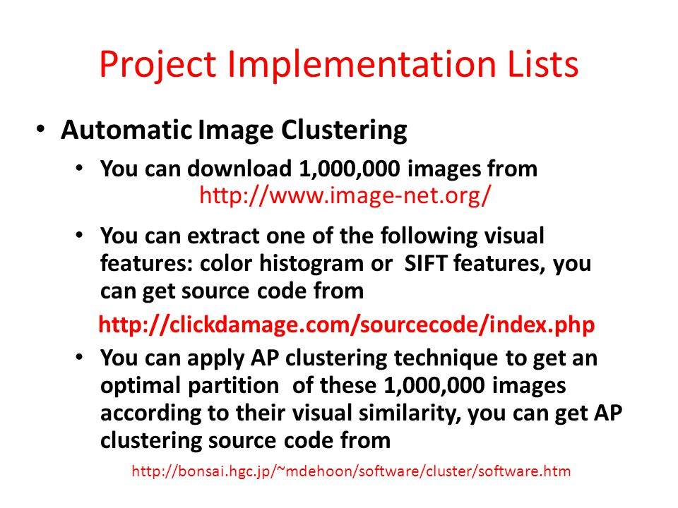Project Implementation Lists Automatic Image Clustering You can download 1,000,000 images from You can extract one of the following visual features: color histogram or SIFT features, you can get source code from http://clickdamage.com/sourcecode/index.php You can apply AP clustering technique to get an optimal partition of these 1,000,000 images according to their visual similarity, you can get AP clustering source code from http://www.image-net.org/ http://bonsai.hgc.jp/~mdehoon/software/cluster/software.htm