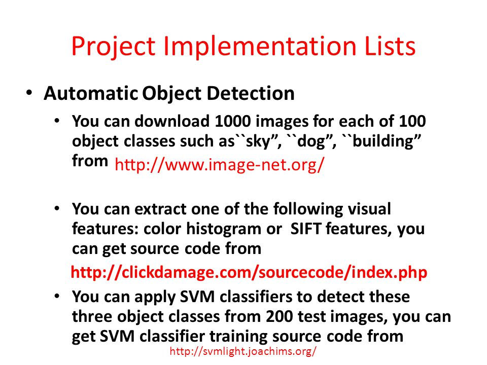Project Implementation Lists Automatic Object Detection You can download 1000 images for each of 100 object classes such as``sky, ``dog, ``building from You can extract one of the following visual features: color histogram or SIFT features, you can get source code from http://clickdamage.com/sourcecode/index.php You can apply SVM classifiers to detect these three object classes from 200 test images, you can get SVM classifier training source code from http://www.image-net.org/ http://svmlight.joachims.org/