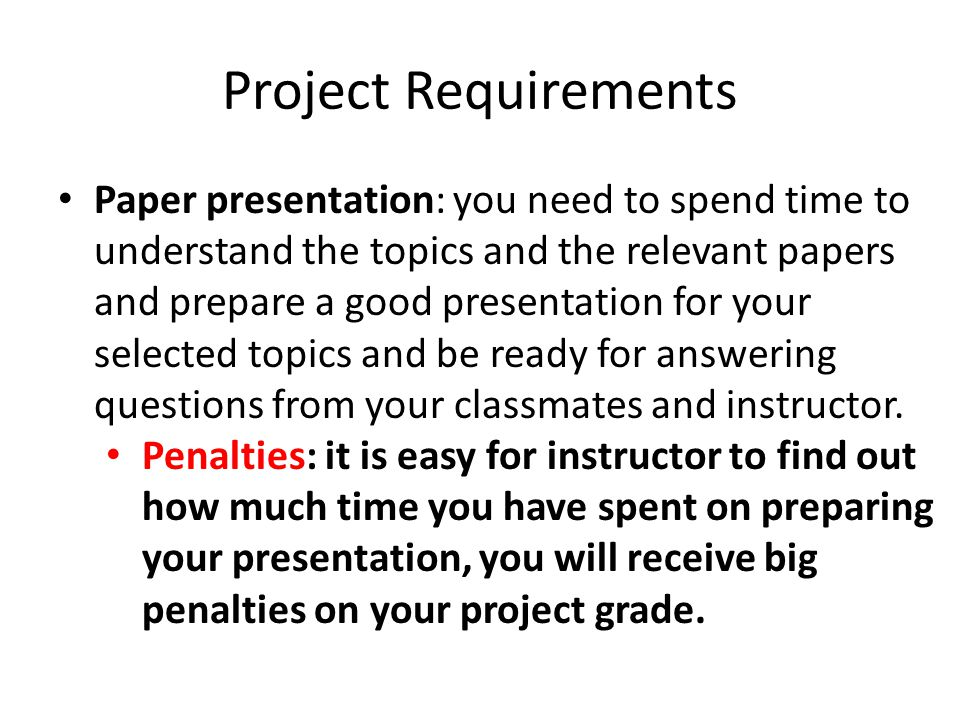 Project Requirements Paper presentation: you need to spend time to understand the topics and the relevant papers and prepare a good presentation for your selected topics and be ready for answering questions from your classmates and instructor.