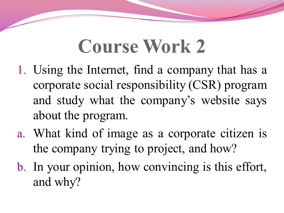 Course Work 2 1. Using the Internet, find a company that has a corporate social responsibility (CSR) program and study what the companys website says