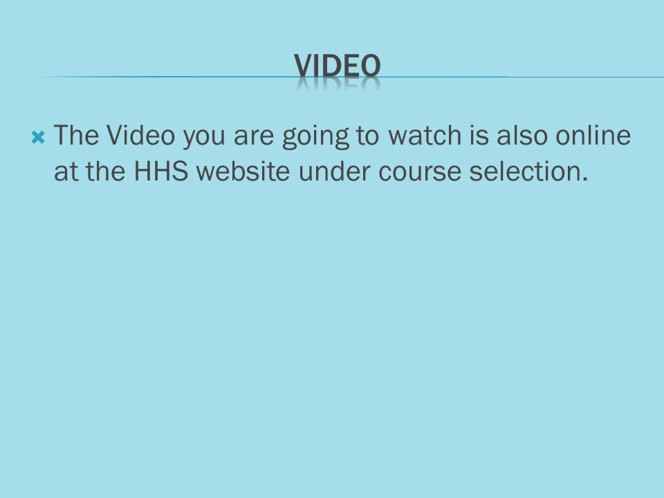 The Video you are going to watch is also online at the HHS website under course selection.