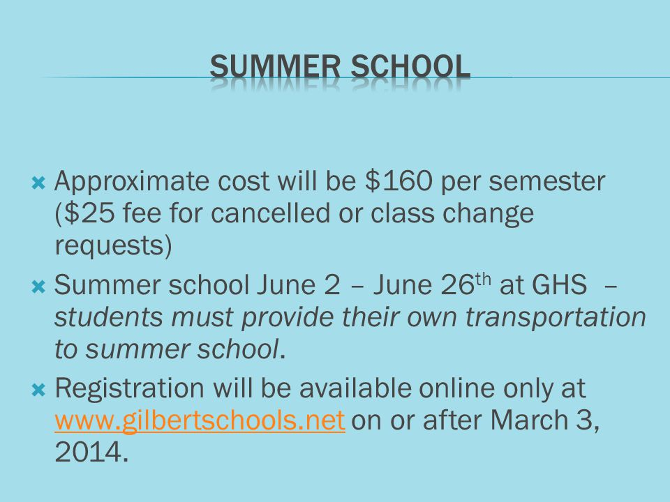 Approximate cost will be $160 per semester ($25 fee for cancelled or class change requests) Summer school June 2 – June 26 th at GHS – students must provide their own transportation to summer school.