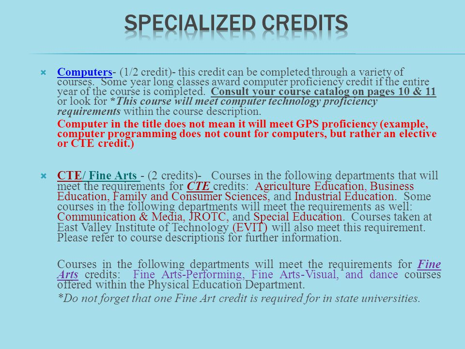 Computers- (1/2 credit)- this credit can be completed through a variety of courses. Some year long classes award computer proficiency credit if the en
