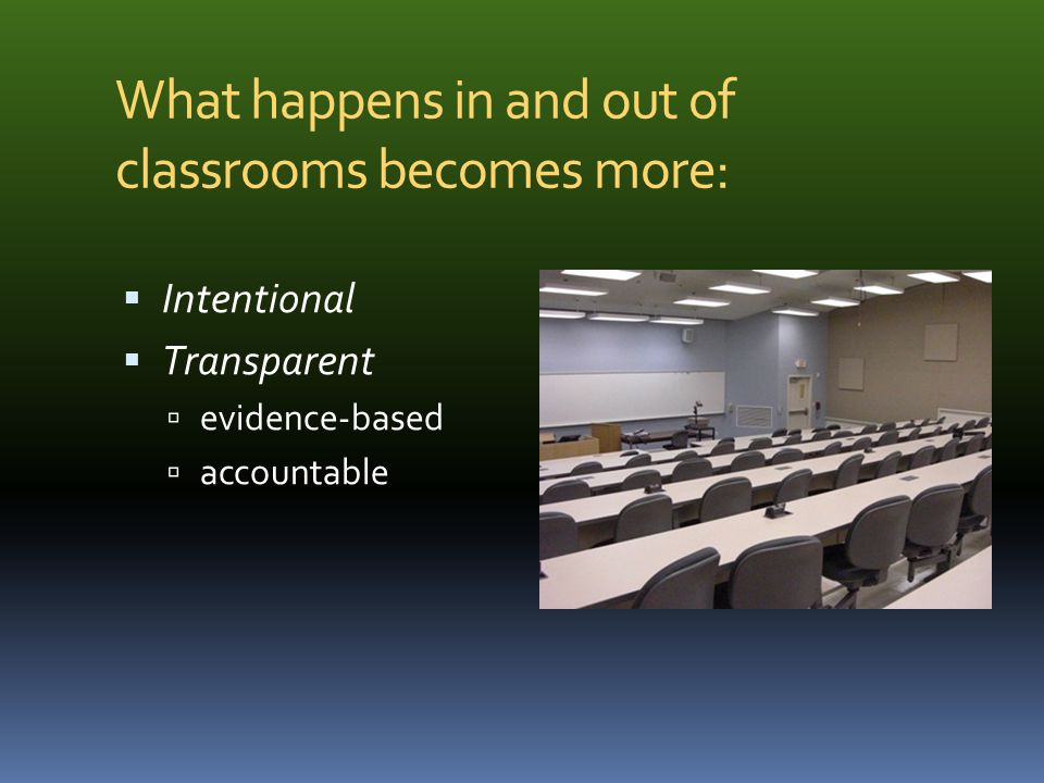 What happens in and out of classrooms becomes more: Intentional Transparent evidence-based accountable to Students to Colleagues to WASC accreditors to the public