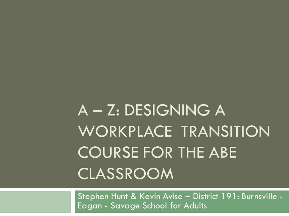 A – Z: DESIGNING A WORKPLACE TRANSITION COURSE FOR THE ABE CLASSROOM Stephen Hunt & Kevin Avise – District 191: Burnsville - Eagan - Savage School for
