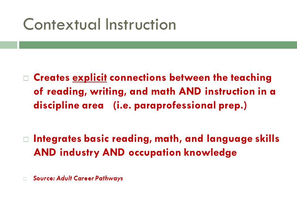 Contextual Instruction Creates explicit connections between the teaching of reading, writing, and math AND instruction in a discipline area (i.e. para